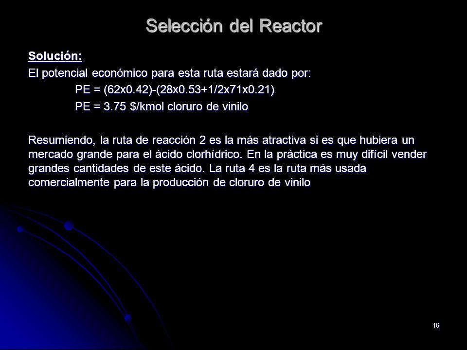 16 Selección del Reactor Solución: El potencial económico para esta ruta estará dado por: PE = (62x0.42)-(28x0.53+1/2x71x0.21) PE = 3.75 $/kmol clorur