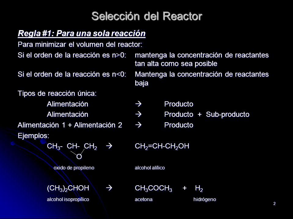 2 Selección del Reactor Regla #1: Para una sola reacción Para minimizar el volumen del reactor: Si el orden de la reacción es n>0: mantenga la concent