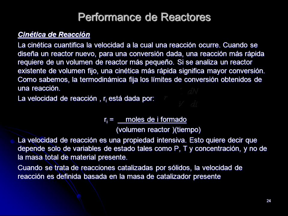 24 Performance de Reactores Cinética de Reacción La cinética cuantifica la velocidad a la cual una reacción ocurre. Cuando se diseña un reactor nuevo,