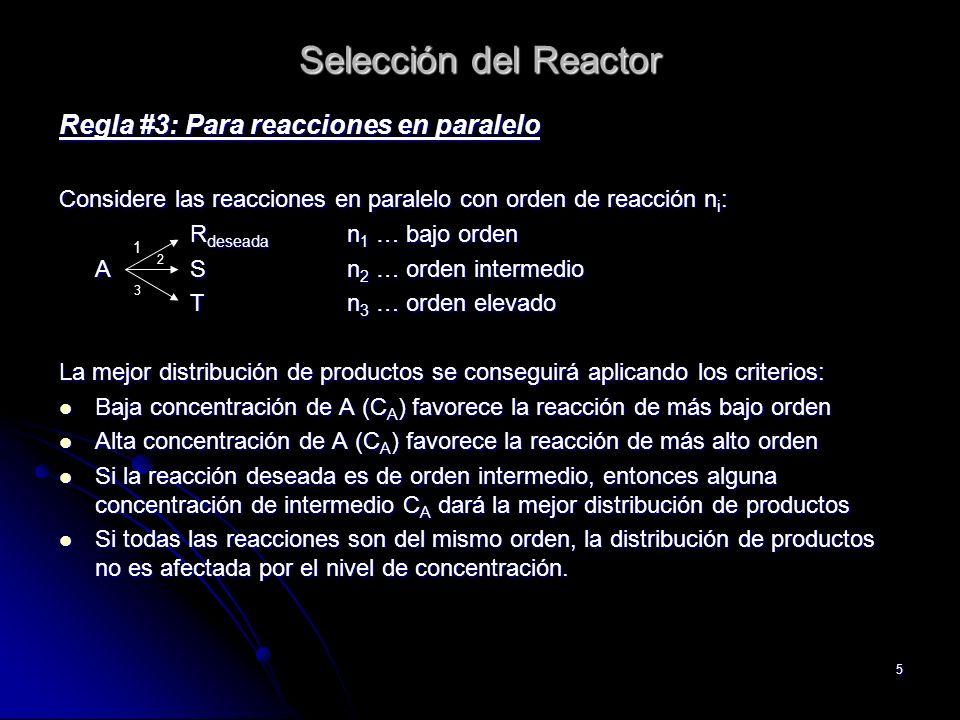 5 Selección del Reactor Regla #3: Para reacciones en paralelo Considere las reacciones en paralelo con orden de reacción n i : R deseada n 1 … bajo or