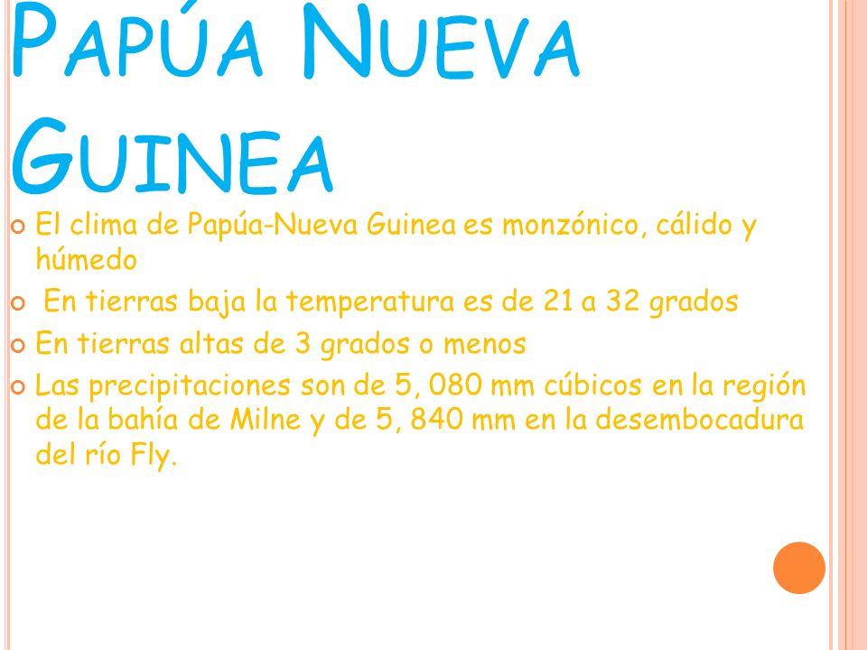 P APÚA N UEVA G UINEA El clima de Papúa-Nueva Guinea es monzónico, cálido y húmedo En tierras baja la temperatura es de 21 a 32 grados En tierras alta