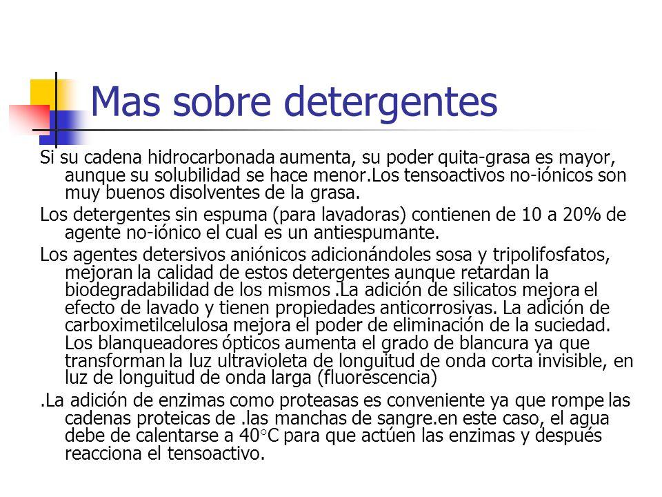 Mas sobre detergentes Si su cadena hidrocarbonada aumenta, su poder quita-grasa es mayor, aunque su solubilidad se hace menor.Los tensoactivos no-ióni