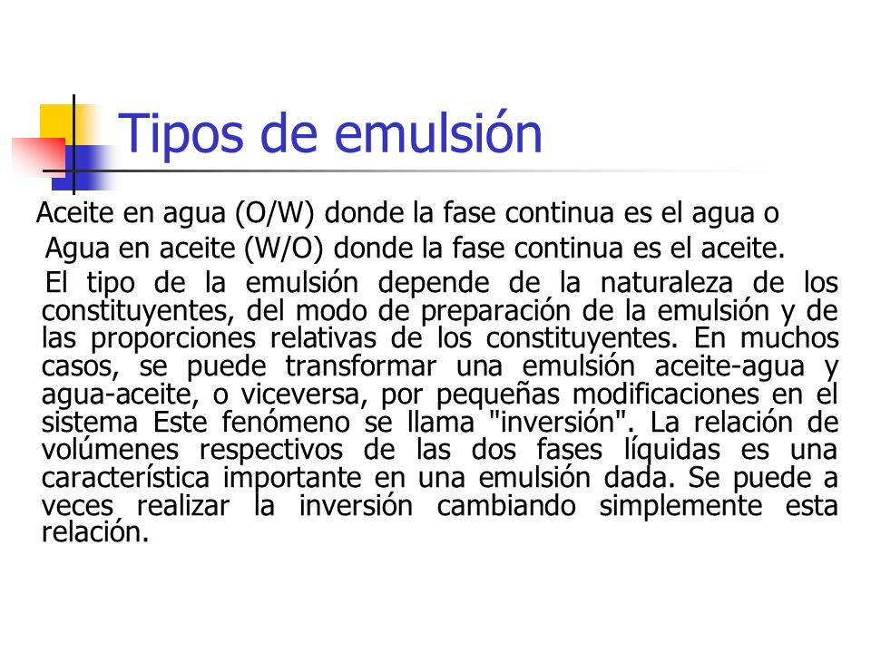 Tipos de emulsión Aceite en agua (O/W) donde la fase continua es el agua o Agua en aceite (W/O) donde la fase continua es el aceite. El tipo de la emu
