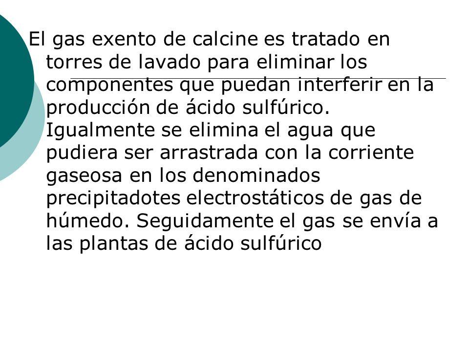 El gas exento de calcine es tratado en torres de lavado para eliminar los componentes que puedan interferir en la producción de ácido sulfúrico. Igual