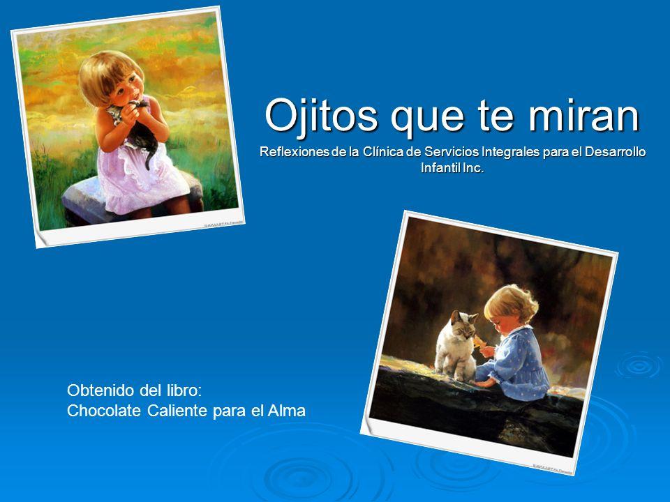 Ojitos que te miran Reflexiones de la Clínica de Servicios Integrales para el Desarrollo Infantil Inc. Obtenido del libro: Chocolate Caliente para el