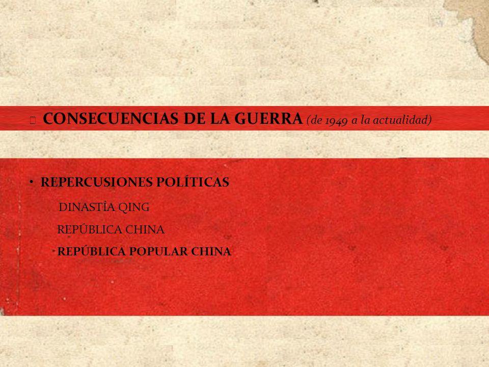 CONSECUENCIAS DE LA GUERRA (de 1949 a la actualidad) REPERCUSIONES POLÍTICAS DINASTÍA QING REPÚBLICA CHINA REPÚBLICA POPULAR CHINA