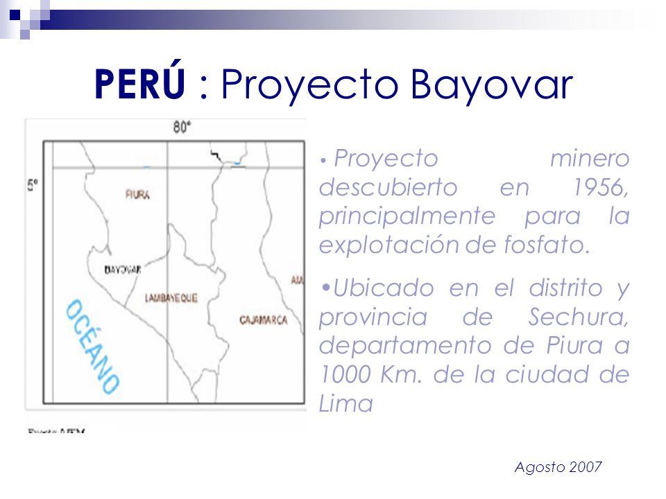 Agosto 2007 PERÚ : Proyecto Bayovar Proyecto minero descubierto en 1956, principalmente para la explotación de fosfato. Ubicado en el distrito y provi