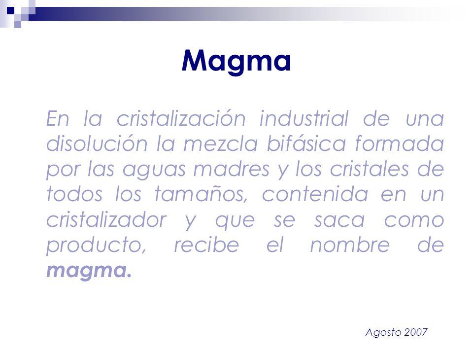 Agosto 2007 Magma En la cristalización industrial de una disolución la mezcla bifásica formada por las aguas madres y los cristales de todos los tamañ