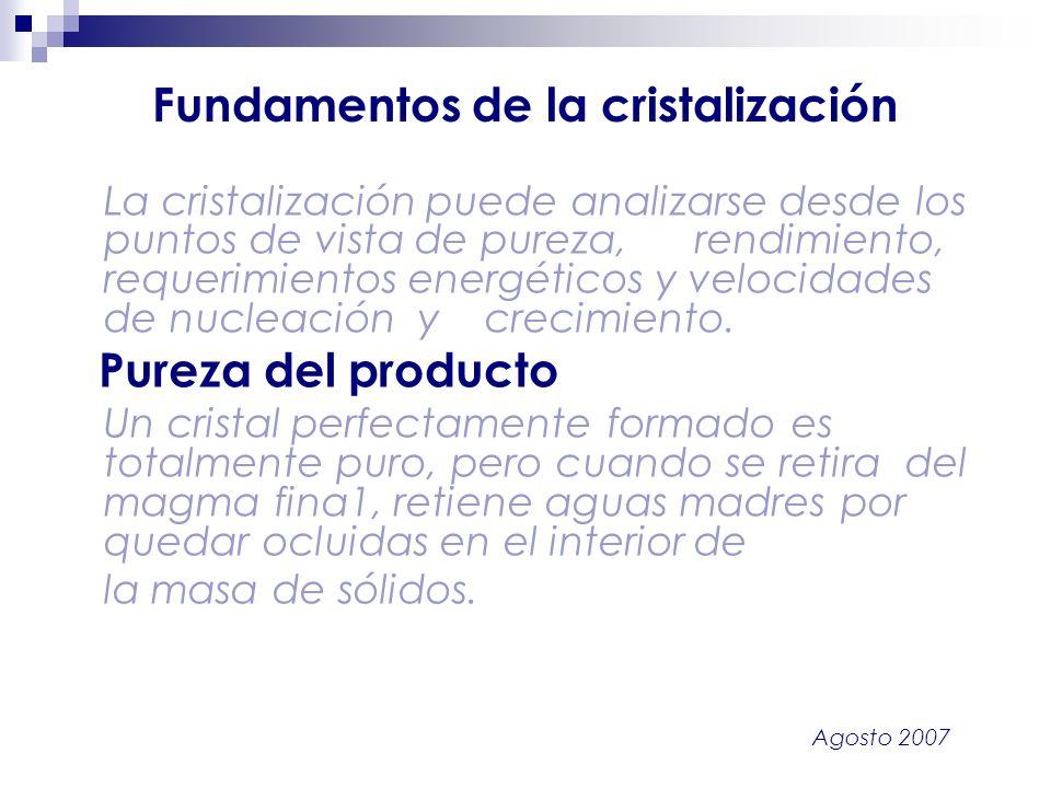 Agosto 2007 Fundamentos de la cristalización La cristalización puede analizarse desde los puntos de vista de pureza, rendimiento, requerimientos energ
