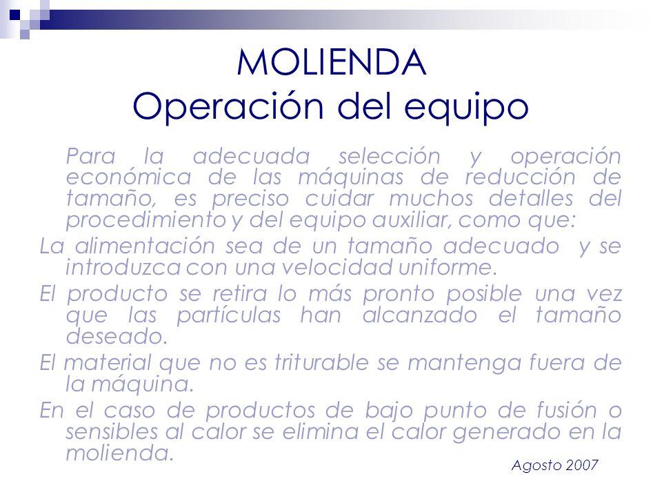 Agosto 2007 MOLIENDA Operación del equipo Para la adecuada selección y operación económica de las máquinas de reducción de tamaño, es preciso cuidar m