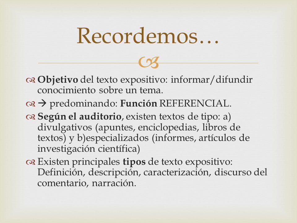Objetivo del texto expositivo: informar/difundir conocimiento sobre un tema. predominando: Función REFERENCIAL. Según el auditorio, existen textos de