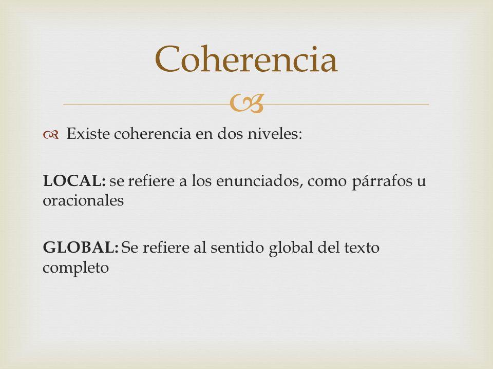 Existe coherencia en dos niveles: LOCAL: se refiere a los enunciados, como párrafos u oracionales GLOBAL: Se refiere al sentido global del texto compl