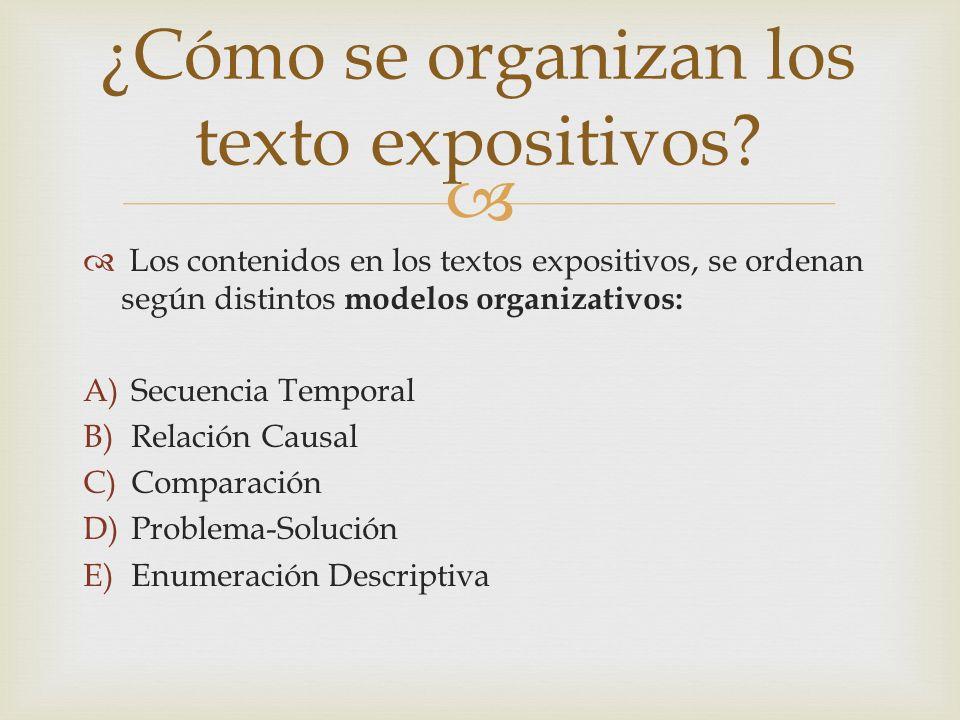Los contenidos en los textos expositivos, se ordenan según distintos modelos organizativos: A)Secuencia Temporal B)Relación Causal C)Comparación D)Pro