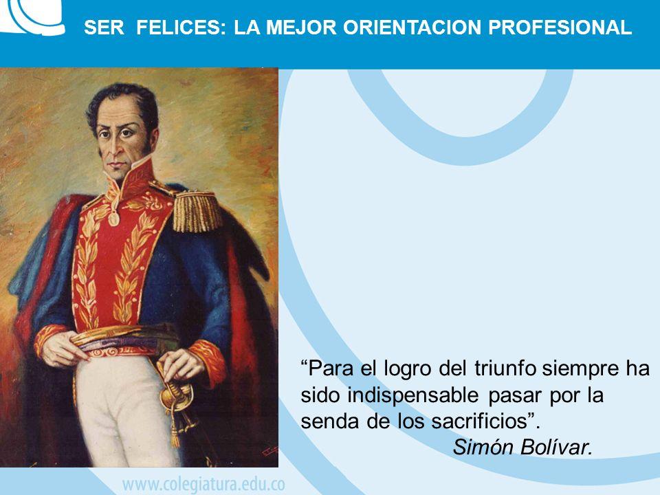 SER FELICES: LA MEJOR ORIENTACION PROFESIONAL Para el logro del triunfo siempre ha sido indispensable pasar por la senda de los sacrificios. Simón Bol