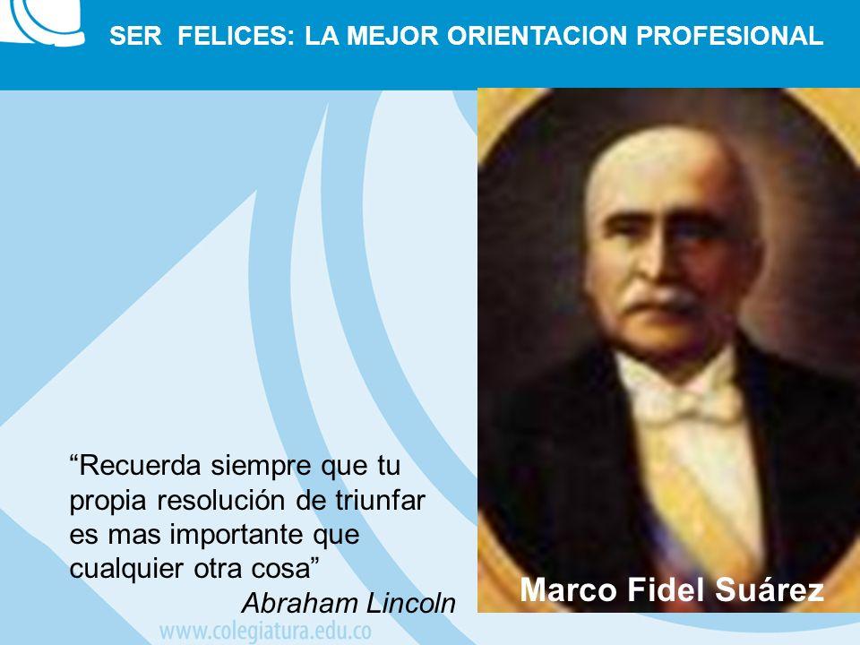 Marco Fidel Suárez SER FELICES: LA MEJOR ORIENTACION PROFESIONAL Recuerda siempre que tu propia resolución de triunfar es mas importante que cualquier