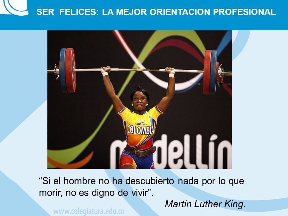 SER FELICES: LA MEJOR ORIENTACION PROFESIONAL Si el hombre no ha descubierto nada por lo que morir, no es digno de vivir. Martin Luther King.