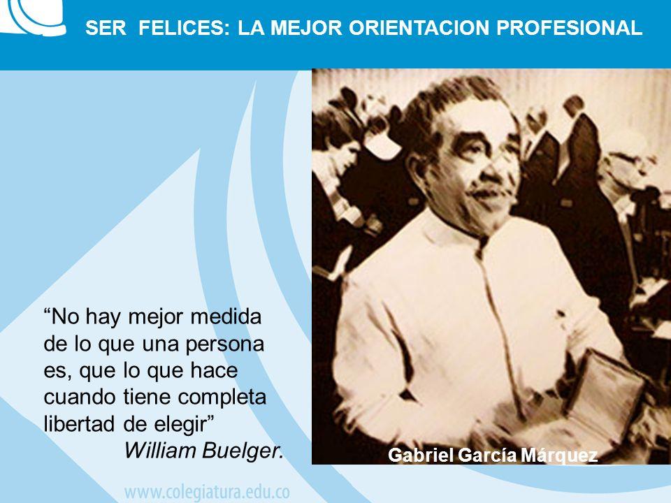 Gabriel García Márquez SER FELICES: LA MEJOR ORIENTACION PROFESIONAL No hay mejor medida de lo que una persona es, que lo que hace cuando tiene comple