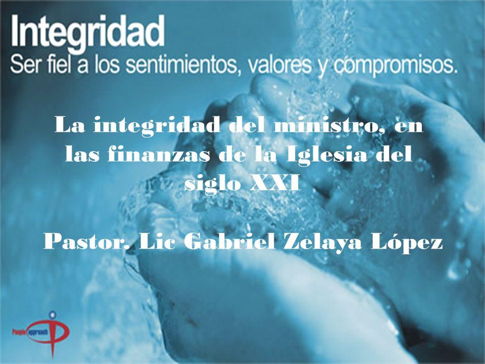 La integridad del ministro, en las finanzas de la Iglesia del siglo XXI Pastor. Lic Gabriel Zelaya López