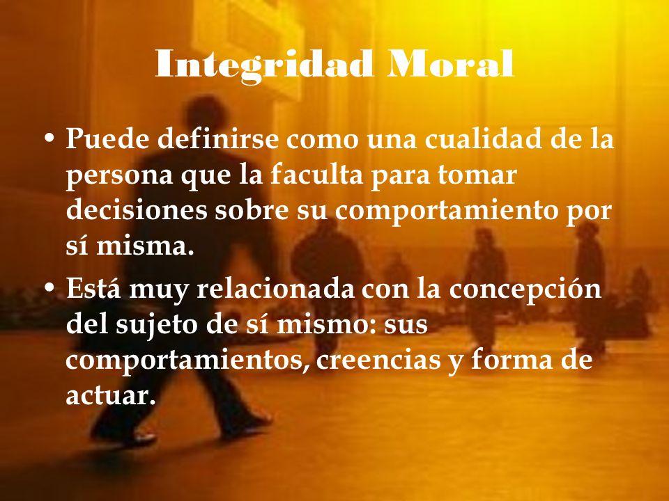 Integridad Moral Puede definirse como una cualidad de la persona que la faculta para tomar decisiones sobre su comportamiento por sí misma. Está muy r