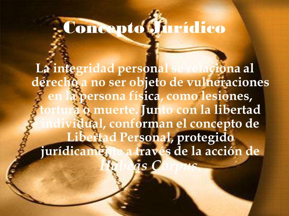 Concepto Jurídico La integridad personal se relaciona al derecho a no ser objeto de vulneraciones en la persona física, como lesiones, tortura o muert