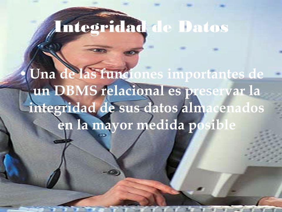 Integridad de Datos Una de las funciones importantes de un DBMS relacional es preservar la integridad de sus datos almacenados en la mayor medida posi