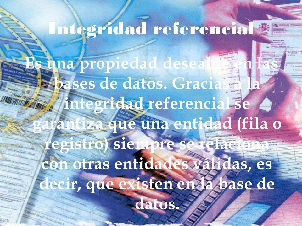 Integridad referencial Es una propiedad deseable en las bases de datos. Gracias a la integridad referencial se garantiza que una entidad (fila o regis