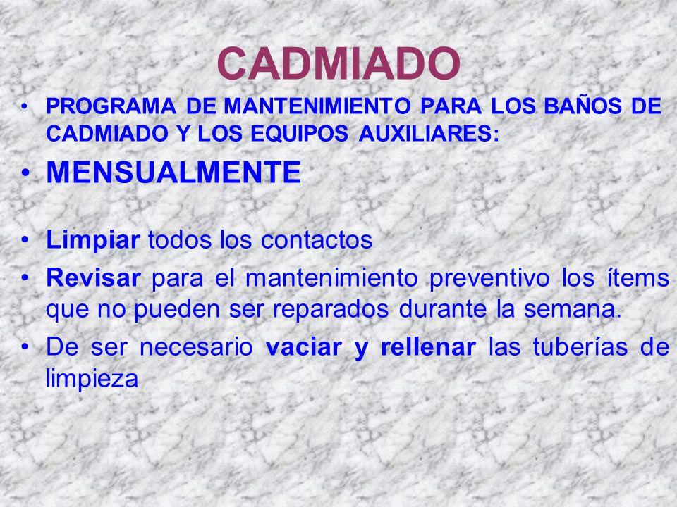 CADMIADO PROGRAMA DE MANTENIMIENTO PARA LOS BAÑOS DE CADMIADO Y LOS EQUIPOS AUXILIARES: MENSUALMENTE Limpiar todos los contactos Revisar para el mante