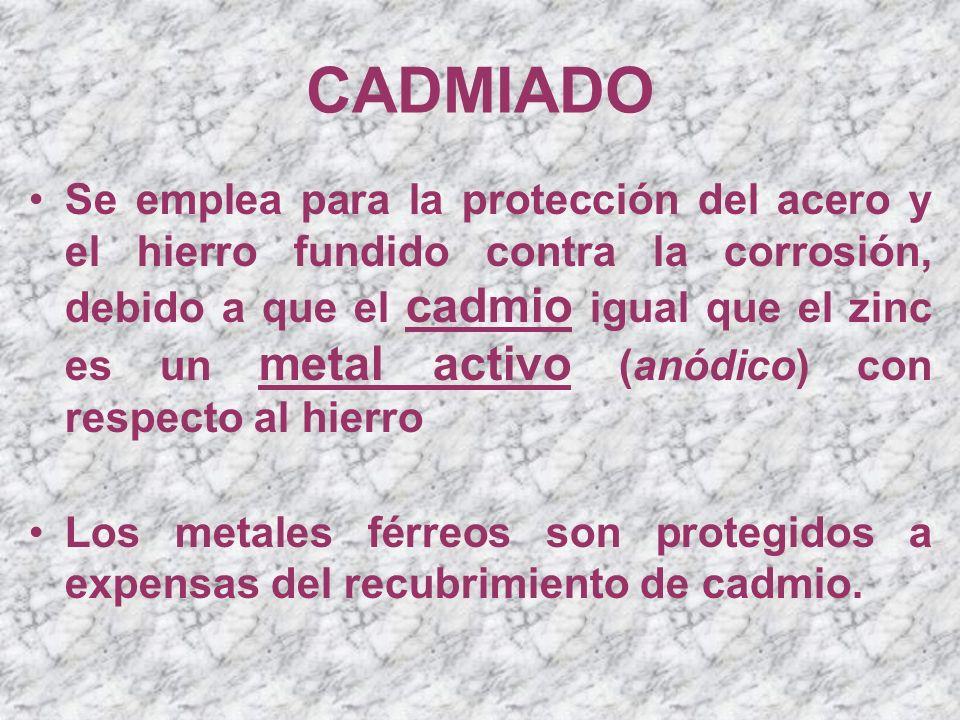 CADMIADO Se emplea para la protección del acero y el hierro fundido contra la corrosión, debido a que el cadmio igual que el zinc es un metal activo (