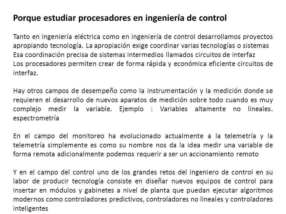 Porque estudiar procesadores en ingeniería de control Tanto en ingeniería eléctrica como en ingeniería de control desarrollamos proyectos apropiando t