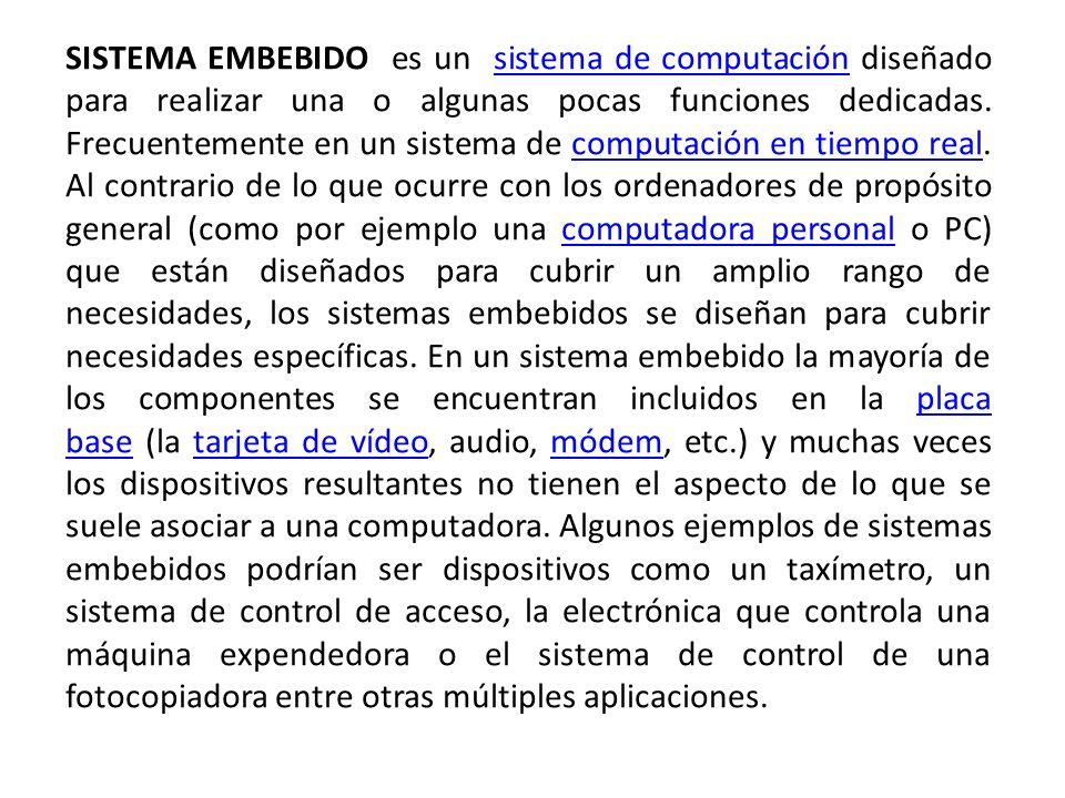 SISTEMA EMBEBIDO es un sistema de computación diseñado para realizar una o algunas pocas funciones dedicadas. Frecuentemente en un sistema de computac