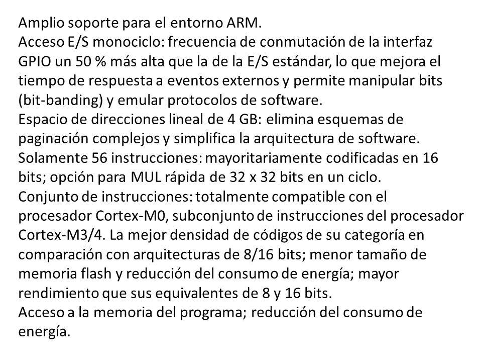 Amplio soporte para el entorno ARM. Acceso E/S monociclo: frecuencia de conmutación de la interfaz GPIO un 50 % más alta que la de la E/S estándar, lo