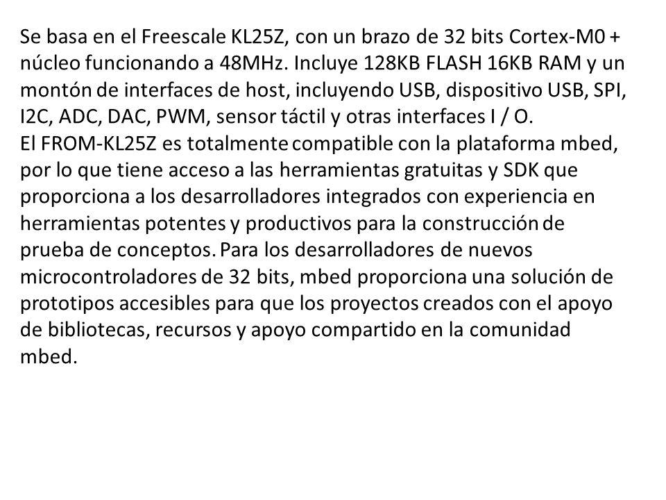 Se basa en el Freescale KL25Z, con un brazo de 32 bits Cortex-M0 + núcleo funcionando a 48MHz. Incluye 128KB FLASH 16KB RAM y un montón de interfaces