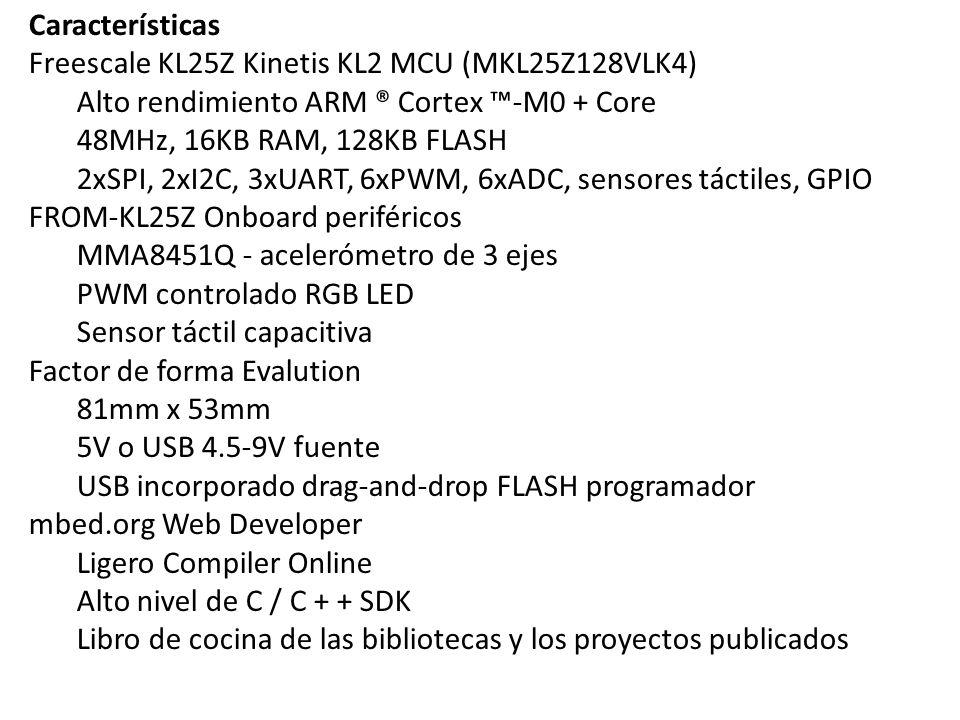 Características Freescale KL25Z Kinetis KL2 MCU (MKL25Z128VLK4) Alto rendimiento ARM ® Cortex -M0 + Core 48MHz, 16KB RAM, 128KB FLASH 2xSPI, 2xI2C, 3x