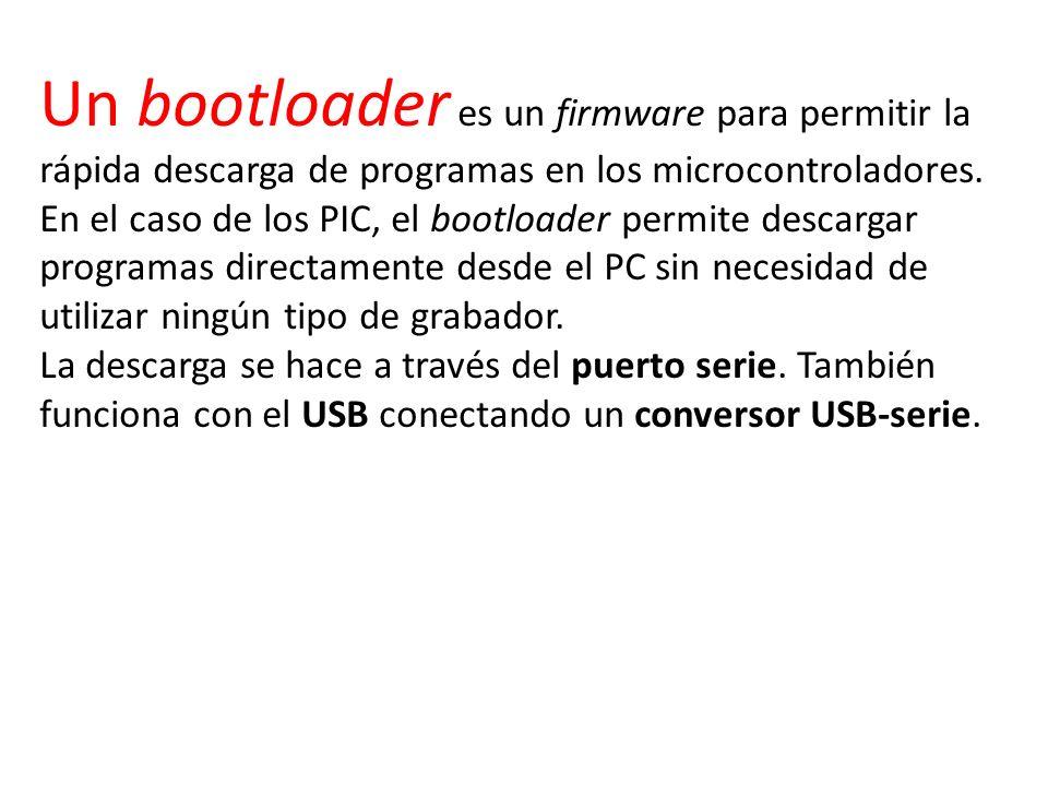 Un bootloader es un firmware para permitir la rápida descarga de programas en los microcontroladores. En el caso de los PIC, el bootloader permite des