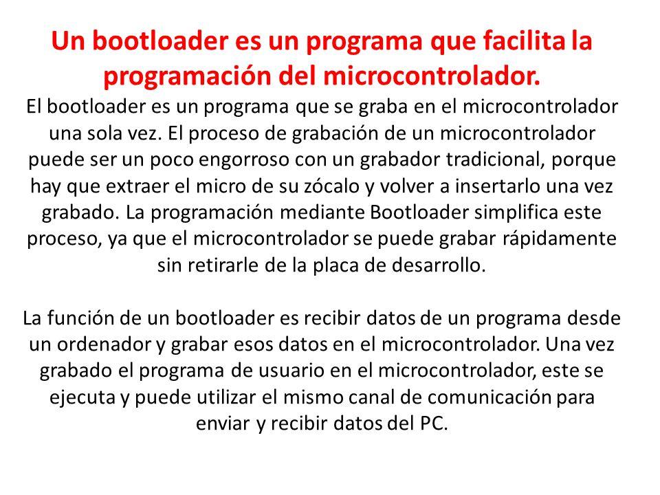 Un bootloader es un programa que facilita la programación del microcontrolador. El bootloader es un programa que se graba en el microcontrolador una s