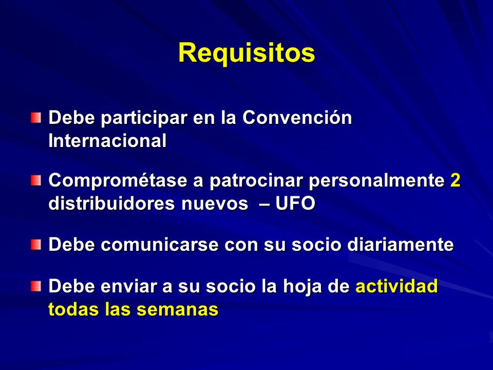 Requisitos Debe participar en la Convención Internacional Comprométase a patrocinar personalmente 2 distribuidores nuevos – UFO Debe comunicarse con su socio diariamente Debe enviar a su socio la hoja de actividad todas las semanas