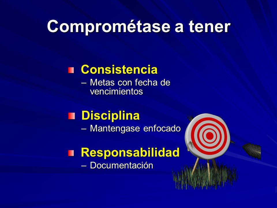 Comprométase a tener Consistencia Consistencia –Metas con fecha de vencimientos Disciplina Disciplina –Mantengase enfocado Responsabilidad Responsabilidad –Documentación