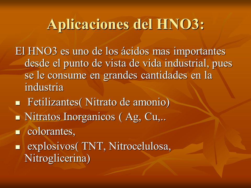 Aplicaciones del HNO3: El HNO3 es uno de los ácidos mas importantes desde el punto de vista de vida industrial, pues se le consume en grandes cantidad