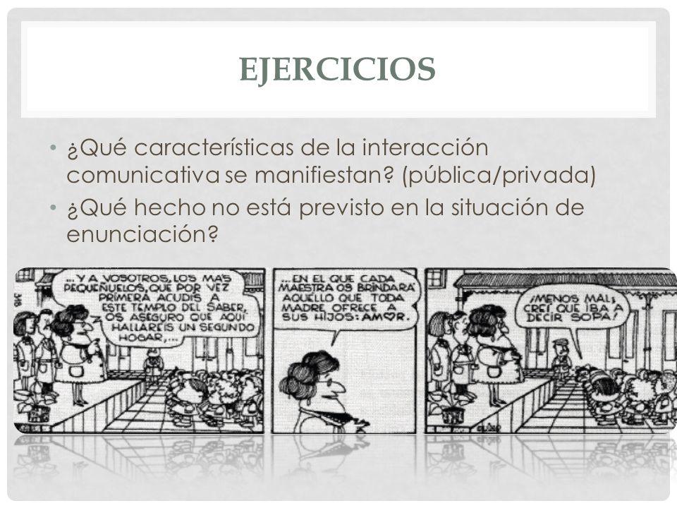 EJERCICIOS ¿Qué características de la interacción comunicativa se manifiestan? (pública/privada) ¿Qué hecho no está previsto en la situación de enunci