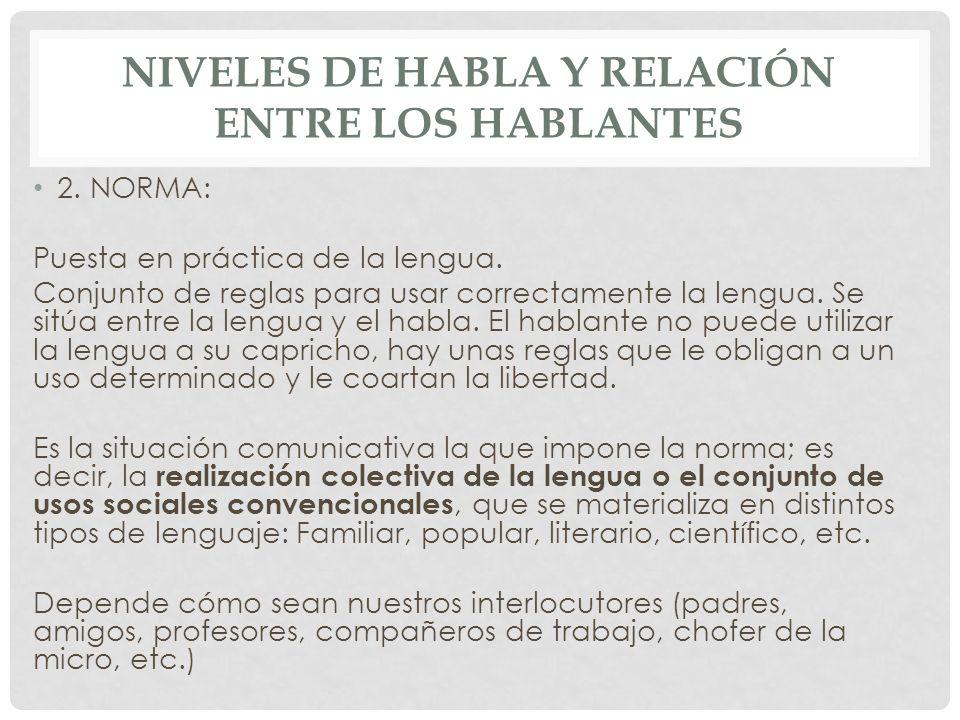 NIVELES DE HABLA Y RELACIÓN ENTRE LOS HABLANTES 2. NORMA: Puesta en práctica de la lengua. Conjunto de reglas para usar correctamente la lengua. Se si