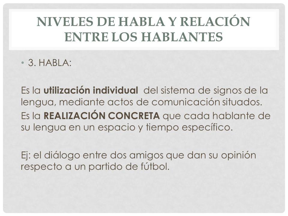 NIVELES DE HABLA Y RELACIÓN ENTRE LOS HABLANTES 3. HABLA: Es la utilización individual del sistema de signos de la lengua, mediante actos de comunicac