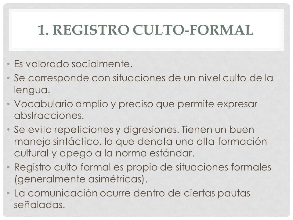 1. REGISTRO CULTO-FORMAL Es valorado socialmente. Se corresponde con situaciones de un nivel culto de la lengua. Vocabulario amplio y preciso que perm