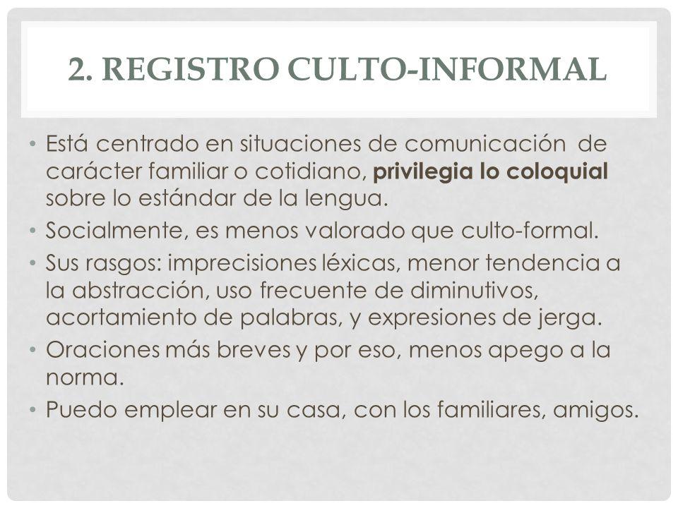 2. REGISTRO CULTO-INFORMAL Está centrado en situaciones de comunicación de carácter familiar o cotidiano, privilegia lo coloquial sobre lo estándar de