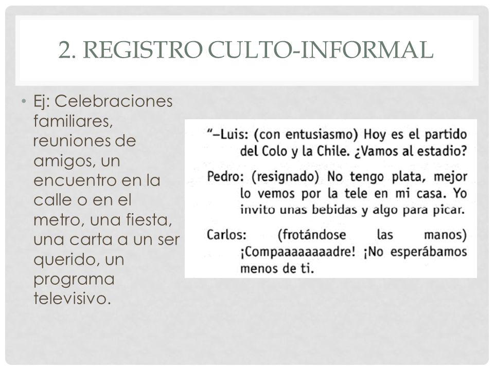 2. REGISTRO CULTO-INFORMAL Ej: Celebraciones familiares, reuniones de amigos, un encuentro en la calle o en el metro, una fiesta, una carta a un ser q