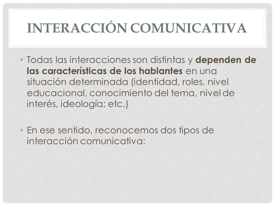 INTERACCIÓN COMUNICATIVA Todas las interacciones son distintas y dependen de las características de los hablantes en una situación determinada (identi