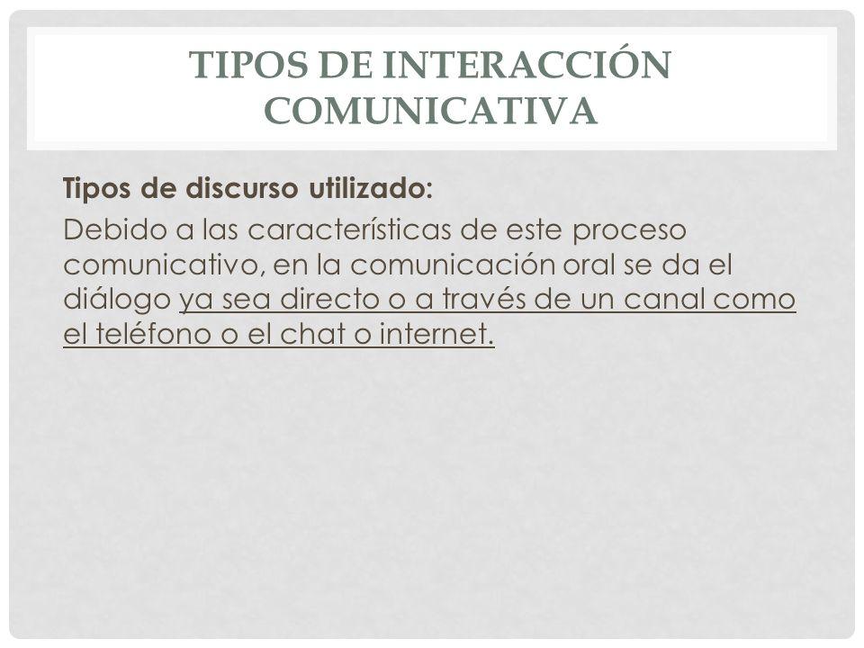TIPOS DE INTERACCIÓN COMUNICATIVA Tipos de discurso utilizado: Debido a las características de este proceso comunicativo, en la comunicación oral se d