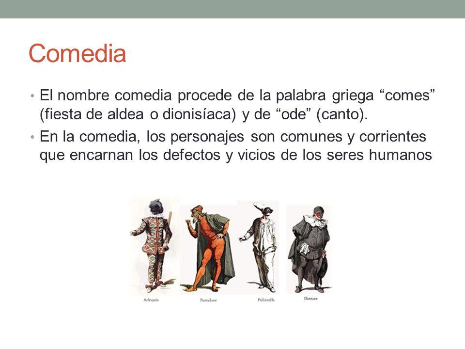Comedia El nombre comedia procede de la palabra griega comes (fiesta de aldea o dionisíaca) y de ode (canto). En la comedia, los personajes son comune