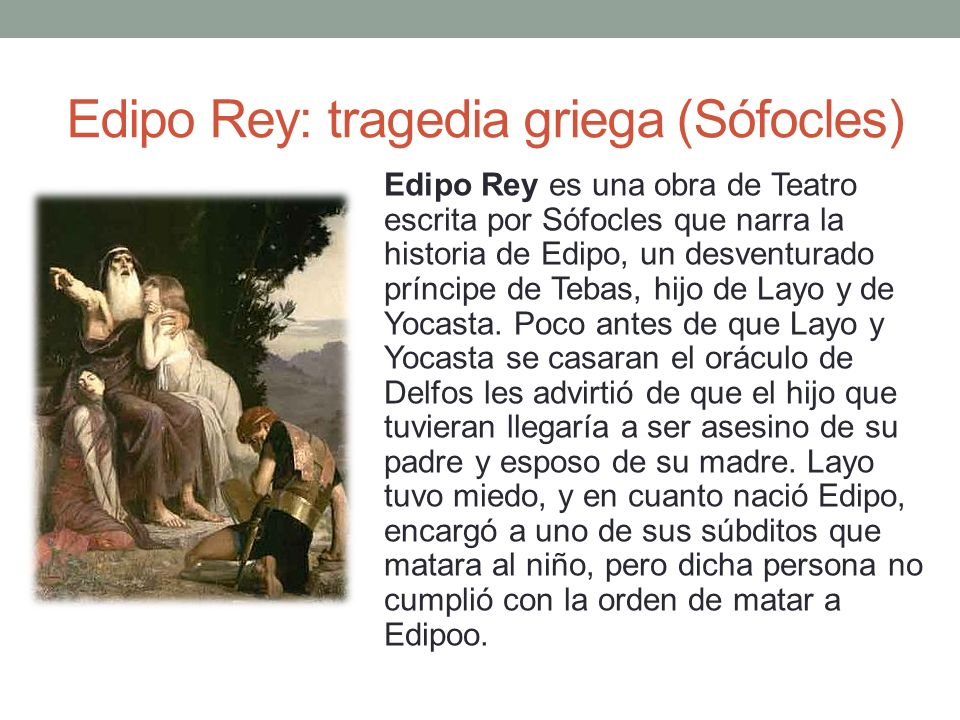 Edipo Rey: tragedia griega (Sófocles) Edipo Rey es una obra de Teatro escrita por Sófocles que narra la historia de Edipo, un desventurado príncipe de
