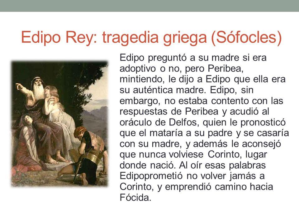 Edipo Rey: tragedia griega (Sófocles) Edipo preguntó a su madre si era adoptivo o no, pero Peribea, mintiendo, le dijo a Edipo que ella era su auténti