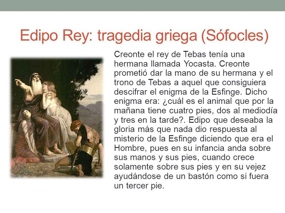 Edipo Rey: tragedia griega (Sófocles) Creonte el rey de Tebas tenía una hermana llamada Yocasta. Creonte prometió dar la mano de su hermana y el trono